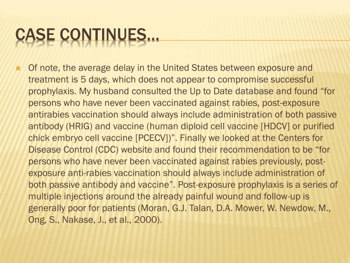"""Of note, the average delay in the United States between exposure and treatment is 5 days, which does not appear to compromise successful prophylaxis. My husband consulted the Up to Date database and found """"for persons who have never been vaccinated against rabies, post-exposure antirabies vaccination should always include administration of both passive antibody (HRIG) and vaccine (human diploid cell vaccine [HDCV] or purified chick embryo cell vaccine [PCECV])"""". Finally we looked at the Centers for Disease Control (CDC) website and found their recommendation to be """"for persons who have never been vaccinated against rabies previously, post-exposure anti-rabies vaccination should always include administration of both passive antibody and vaccine"""". Post-exposure prophylaxis is a series of multiple injections around the already painful wound and follow-up is generally poor for patients (Moran, G.J. Talan, D.A. Mower, W. Newdow, M., Ong, S., Nakase, J., et al., 2000)."""
