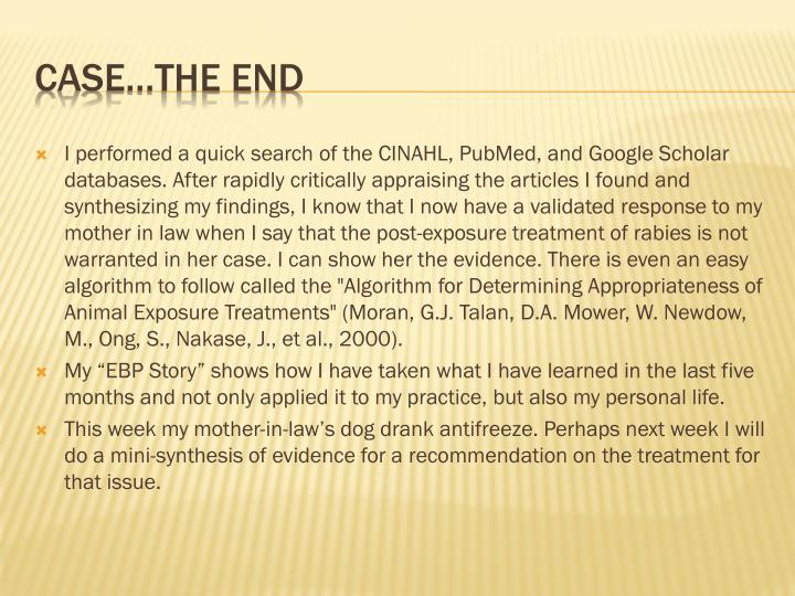 """I performed a quick search of the CINAHL, PubMed, and Google Scholar databases. After rapidly critically appraising the articles I found and synthesizing my findings, I know that I now have a validated response to my mother in law when I say that the post-exposure treatment of rabies is not warranted in her case. I can show her the evidence. There is even an easy algorithm to follow called the """"Algorithm for Determining Appropriateness of Animal Exposure Treatments"""" (Moran, G.J. Talan, D.A. Mower, W. Newdow, M., Ong, S., Nakase, J., et al., 2000)."""