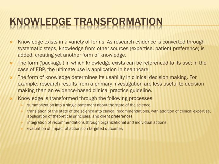 Knowledge exists in a variety of forms. As research evidence is converted through systematic steps, knowledge from other sources (expertise, patient preference) is added, creating yet another form of knowledge.