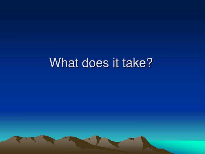 What does it take?