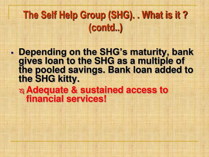 The Self Help Group (SHG). . What is it ? (contd..)
