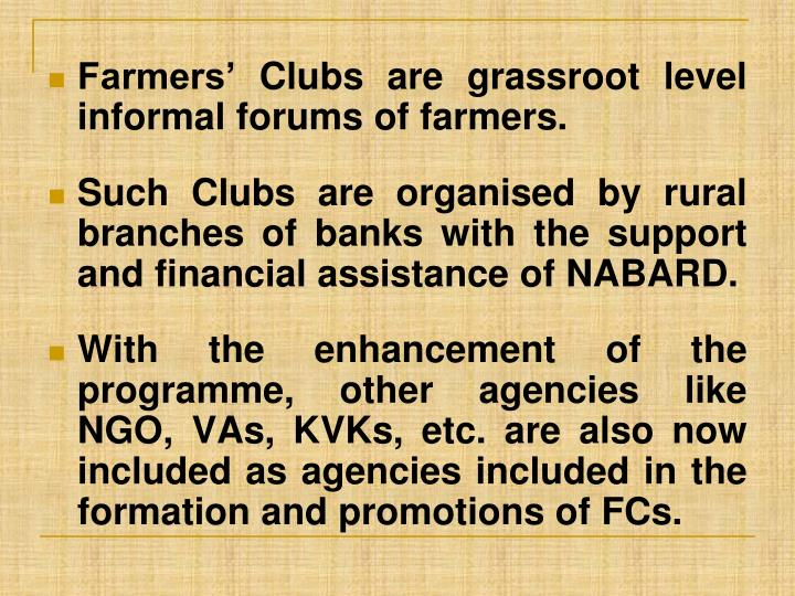 Farmers' Clubs are grassroot level informal forums of farmers.