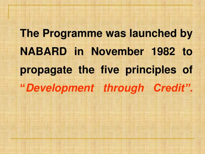 The Programme was launched by NABARD in November 1982 to propagate the five principles of