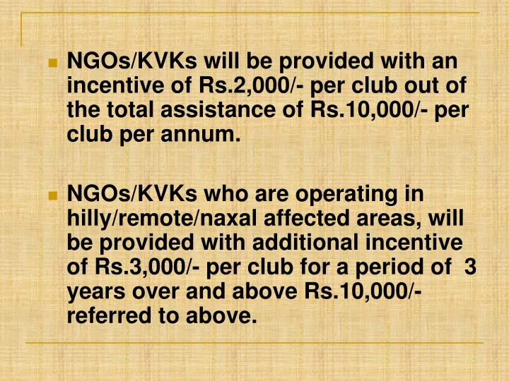 NGOs/KVKs will be provided with an incentive of Rs.2,000/- per club out of the total assistance of Rs.10,000/- per club per annum.
