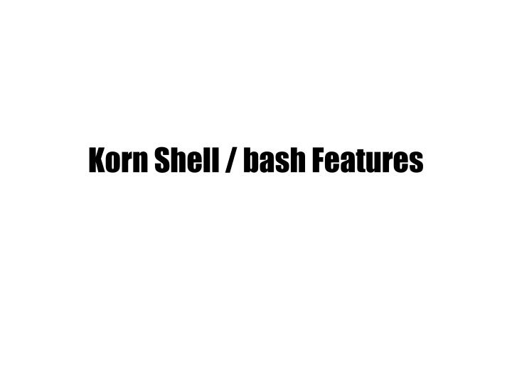 Korn Shell / bash Features