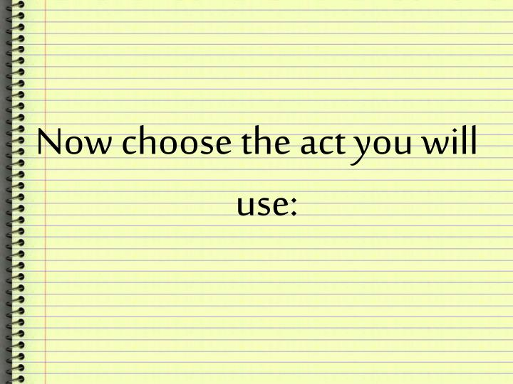 Now choose the act you will use: