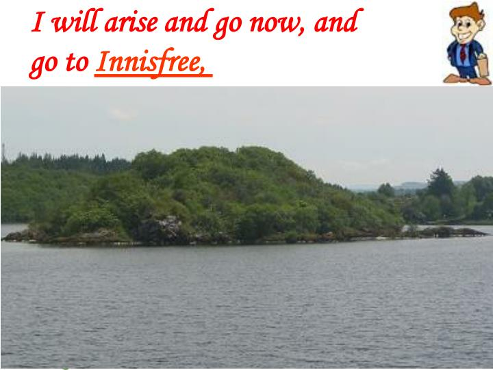 I WILL arise and go now, and go to Innisfree,