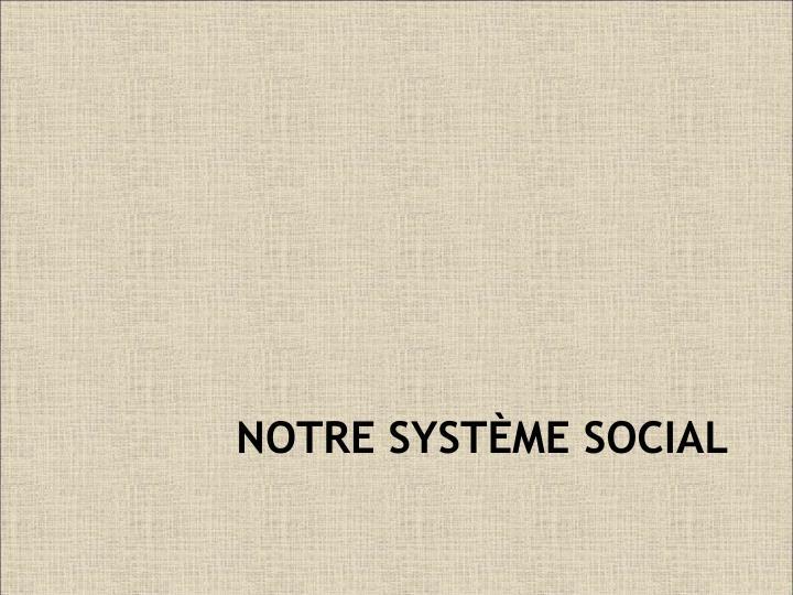NOTRE SYSTÈME SOCIAL