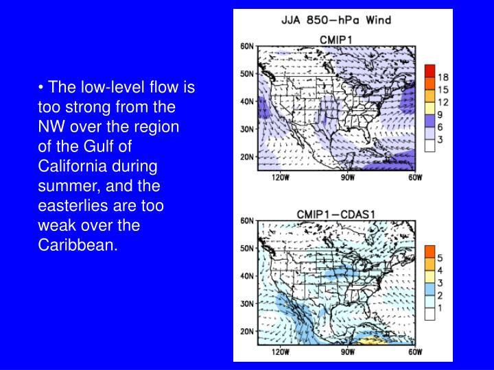The low-level flow is too strong from the NW over the region of the Gulf of California during summer, and the easterlies are too weak over the Caribbean.