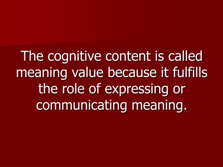 The cognitive content is called meaning value because it fulfills the role of expressing or communicating meaning.