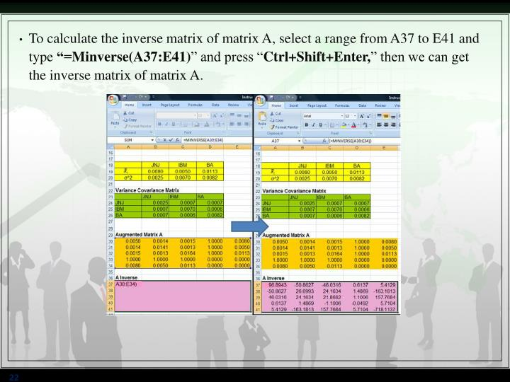 To calculate the inverse matrix of matrix A, select a range from A37 to E41 and type