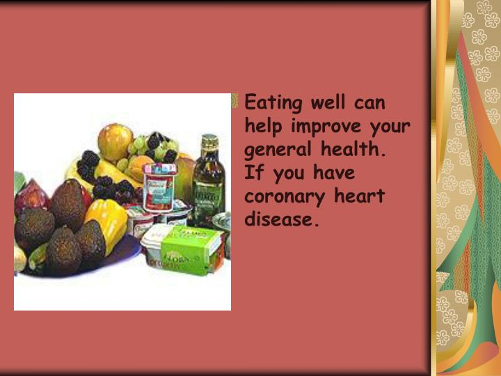 Eating well can help improve your general health. If you have coronary heart disease.