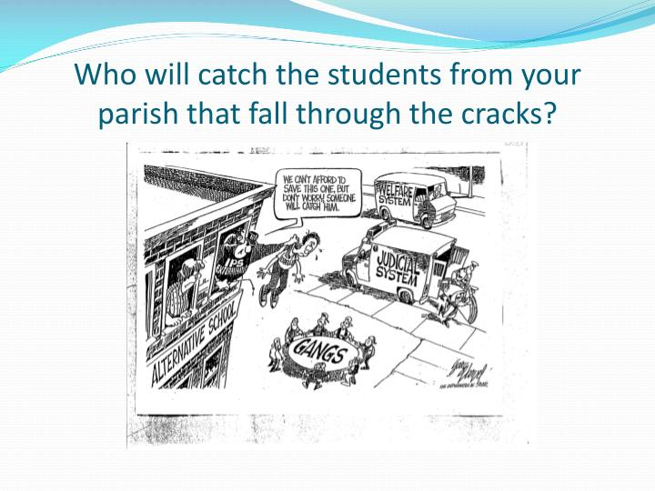 Who will catch the students from your parish that fall through the cracks?