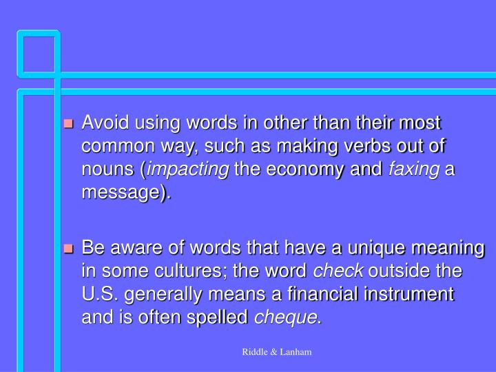 Avoid using words in other than their most common way, such as making verbs out of nouns (