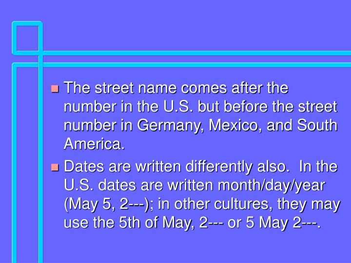 The street name comes after the number in the U.S. but before the street number in Germany, Mexico, and South America.