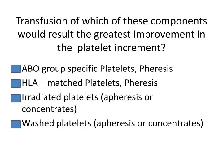 Transfusion of which of these components would result the greatest improvement in the  platelet increment?