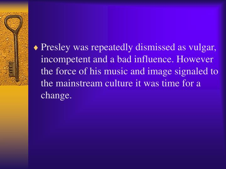 Presley was repeatedly dismissed as vulgar, incompetent and a bad influence. However the force of his music and image signaled to the mainstream culture it was time for a change.