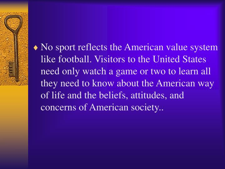 No sport reflects the American value system like football. Visitors to the United States need only watch a game or two to learn all they need to know about the American way of life and the beliefs, attitudes, and concerns of American society..