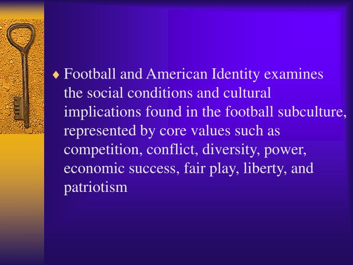Football and American Identity examines the social conditions and cultural implications found in the football subculture, represented by core values such as competition, conflict, diversity, power, economic success, fair play, liberty, and patriotism