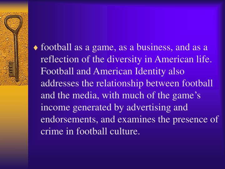 football as a game, as a business, and as a reflection of the diversity in American life. Football and American Identity also addresses the relationship between football and the media, with much of the game's income generated by advertising and endorsements, and examines the presence of crime in football culture.