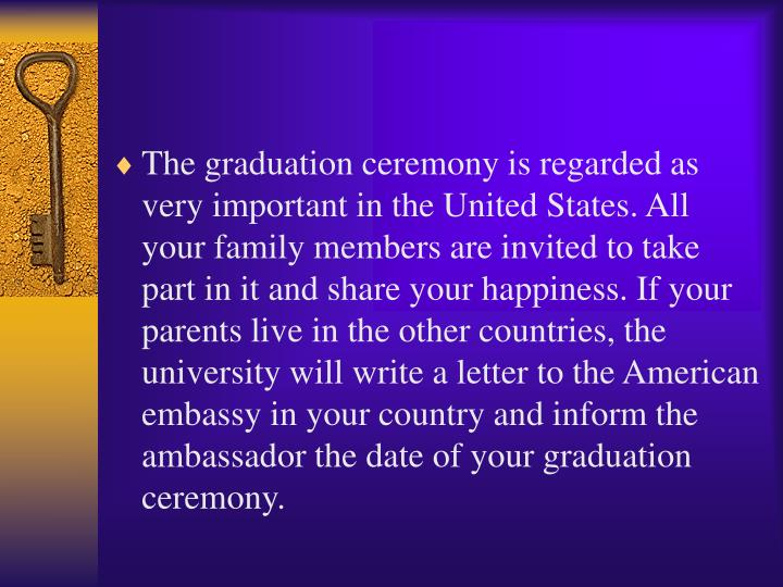 The graduation ceremony is regarded as very important in the United States. All your family members are invited to take part in it and share your happiness. If your parents live in the other countries, the university will write a letter to the American embassy in your country and inform the ambassador the date of your graduation ceremony.