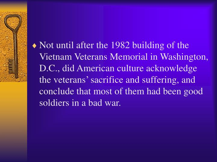 Not until after the 1982 building of the Vietnam Veterans Memorial in Washington, D.C., did American culture acknowledge the veterans' sacrifice and suffering, and conclude that most of them had been good soldiers in a bad war.