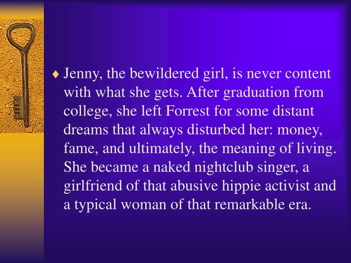 Jenny, the bewildered girl, is never content with what she gets. After graduation from college, she left Forrest for some distant dreams that always disturbed her: money, fame, and ultimately, the meaning of living. She became a naked nightclub singer, a girlfriend of that abusive hippie activist and a typical woman of that remarkable era.