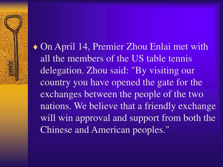 """On April 14, Premier Zhou Enlai met with all the members of the US table tennis delegation. Zhou said: """"By visiting our country you have opened the gate for the exchanges between the people of the two nations. We believe that a friendly exchange will win approval and support from both the Chinese and American peoples."""""""