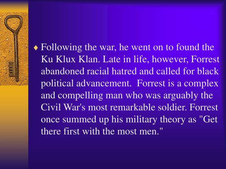 """Following the war, he went on to found the Ku Klux Klan. Late in life, however, Forrest abandoned racial hatred and called for black political advancement.  Forrest is a complex and compelling man who was arguably the Civil War's most remarkable soldier. Forrest once summed up his military theory as """"Get there first with the most men."""""""