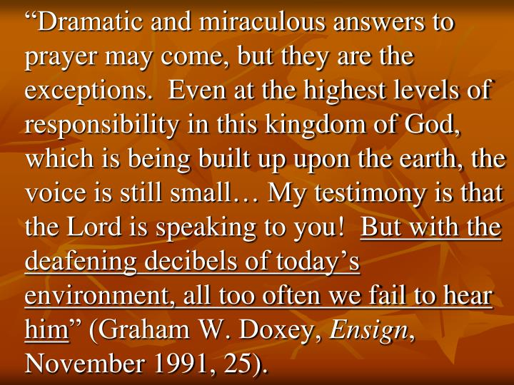 """""""Dramatic and miraculous answers to prayer may come, but they are the exceptions.  Even at the highest levels of responsibility in this kingdom of God, which is being built up upon the earth, the voice is still small… My testimony is that the Lord is speaking to you!"""