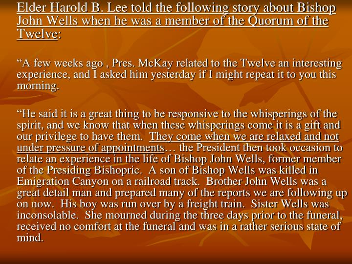 Elder Harold B. Lee told the following story about Bishop John Wells when he was a member of the Quorum of the Twelve