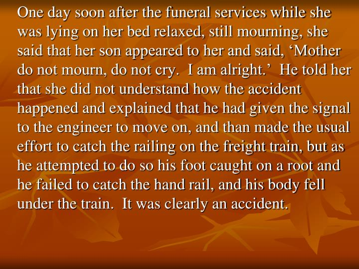 One day soon after the funeral services while she was lying on her bed relaxed, still mourning, she said that her son appeared to her and said, 'Mother do not mourn, do not cry.  I am alright.'  He told her that she did not understand how the accident happened and explained that he had given the signal to the engineer to move on, and than made the usual effort to catch the railing on the freight train, but as he attempted to do so his foot caught on a root and he failed to catch the hand rail, and his body fell under the train.  It was clearly an accident.