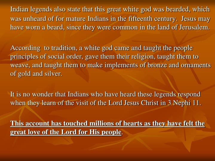 Indian legends also state that this great white god was bearded, which was unheard of for mature Indians in the fifteenth century.  Jesus may have worn a beard, since they were common in the land of Jerusalem.