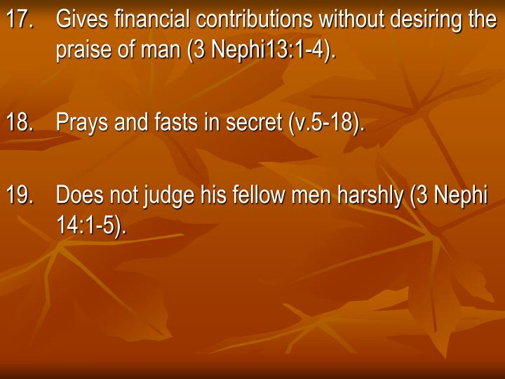 17. Gives financial contributions without desiring the       praise of man (3 Nephi13:1-4).