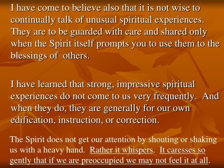 I have come to believe also that it is not wise to continually talk of unusual spiritual experiences.  They are to be guarded with care and shared only when the Spirit itself prompts you to use them to the blessings of  others.