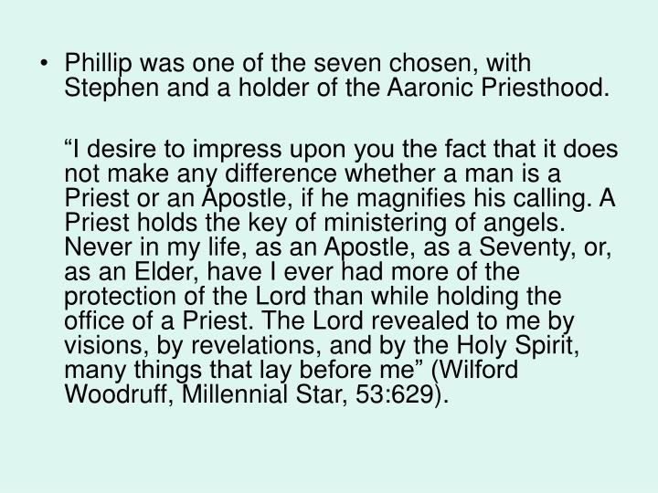 Phillip was one of the seven chosen, with Stephen and a holder of the Aaronic Priesthood.