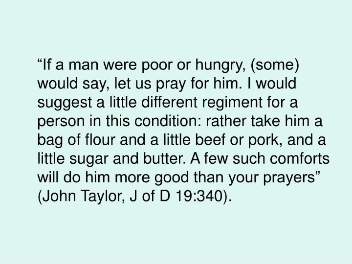 """If a man were poor or hungry, (some) would say, let us pray for him. I would suggest a little di..."