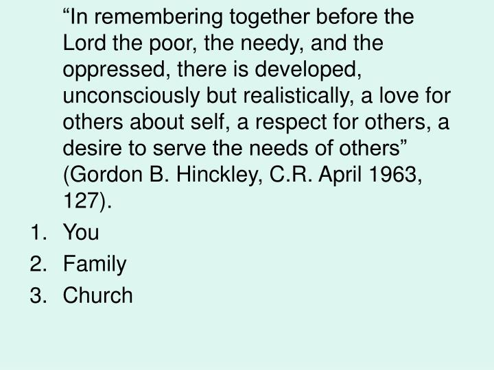 """In remembering together before the Lord the poor, the needy, and the oppressed, there is developed, unconsciously but realistically, a love for others about self, a respect for others, a desire to serve the needs of others"" (Gordon B. Hinckley, C.R. April 1963,  127)."