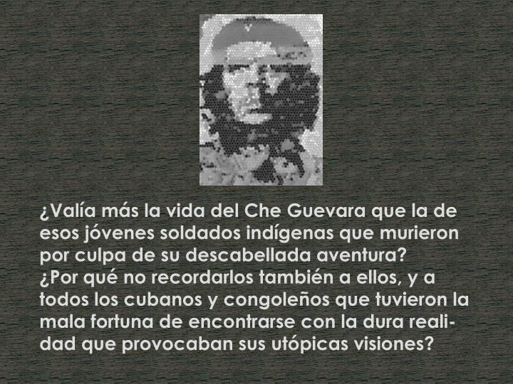 ¿Valía más la vida del Che Guevara que la de esos jóvenes soldados indígenas que murieron por culpa de su descabellada aventura?