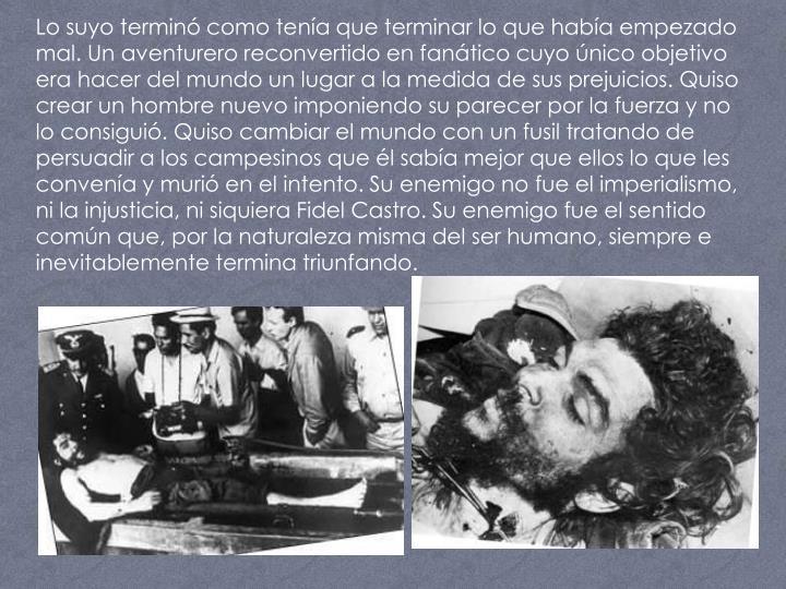Lo suyo terminó como tenía que terminar lo que había empezado mal. Un aventurero reconvertido en fanático cuyo único objetivo era hacer del mundo un lugar a la medida de sus prejuicios. Quiso crear un hombre nuevo imponiendo su parecer por la fuerza y no lo consiguió. Quiso cambiar el mundo con un fusil tratando de persuadir a los campesinos que él sabía mejor que ellos lo que les convenía y murió en el intento. Su enemigo no fue el imperialismo, ni la injusticia, ni siquiera Fidel Castro. Su enemigo fue el sentido común que, por la naturaleza misma del ser humano, siempre e inevitablemente termina triunfando.