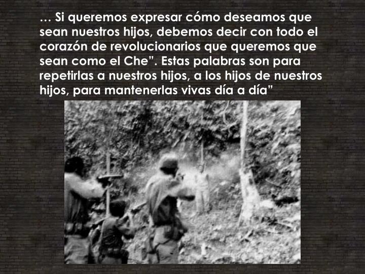 """… Si queremos expresar cómo deseamos que sean nuestros hijos, debemos decir con todo el corazón de revolucionarios que queremos que sean como el Che"""". Estas palabras son para repetirlas a nuestros hijos, a los hijos de nuestros hijos, para mantenerlas vivas día a día"""""""