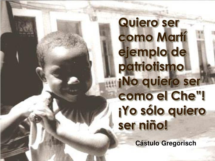 """Quiero ser como Martí ejemplo de patriotismo ¡No quiero ser como el Che""""!"""