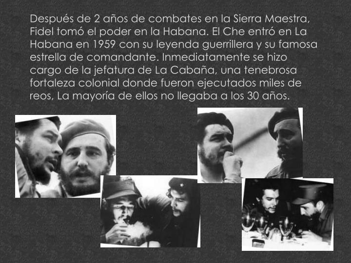 Después de 2 años de combates en la Sierra Maestra, Fidel tomó el poder en la Habana. El Che entró en La Habana en 1959 con su leyenda guerrillera y su famosa estrella de comandante. Inmediatamente se hizo cargo de la jefatura de La Cabaña, una tenebrosa fortaleza colonial donde fueron ejecutados miles de reos, La mayoría de ellos no llegaba a los 30 años.