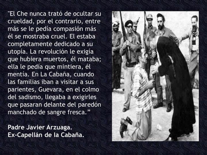 """""""El Che nunca trató de ocultar su crueldad, por el contrario, entre más se le pedía compasión más él se mostraba cruel. El estaba completamente dedicado a su utopía. La revolución le exigía que hubiera muertos, él mataba; ella le pedía que mintiera, él mentía. En La Cabaña, cuando las familias iban a visitar a sus parientes, Guevara, en el colmo del sadismo, llegaba a exigirles que pasaran delante del paredón manchado de sangre fresca."""""""