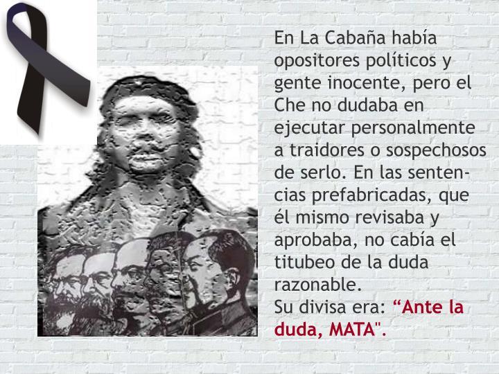 En La Cabaña había opositores políticos y gente inocente, pero el Che no dudaba en ejecutar personalmente a traidores o sospechosos de serlo. En las senten-cias prefabricadas, que él mismo revisaba y aprobaba, no cabía el titubeo de la duda razonable.