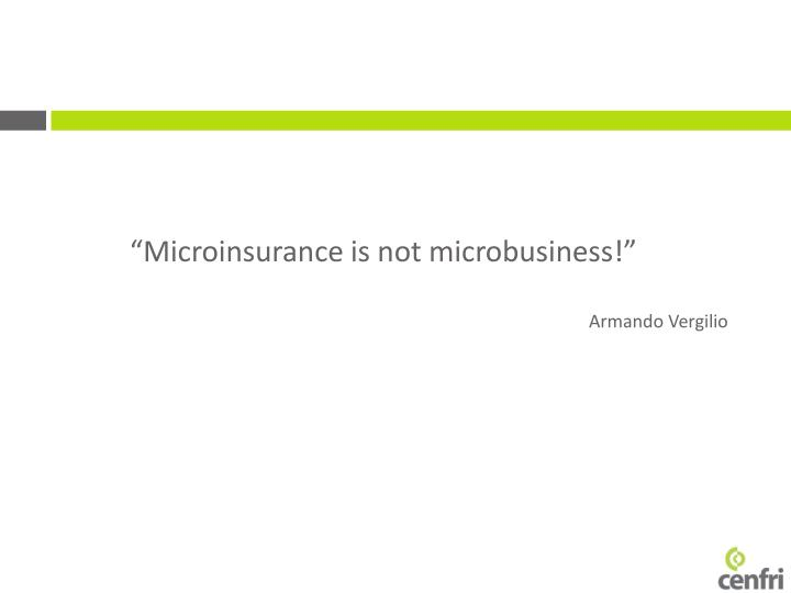 """""""Microinsurance is not microbusiness!"""""""