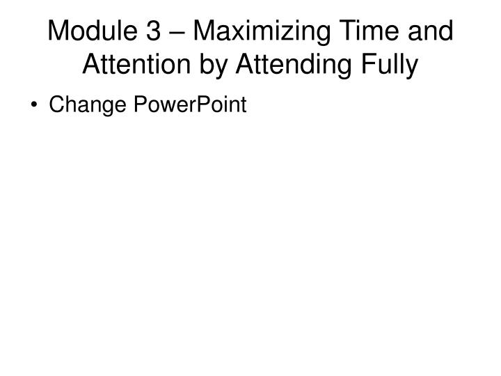Module 3 – Maximizing Time and Attention by Attending Fully
