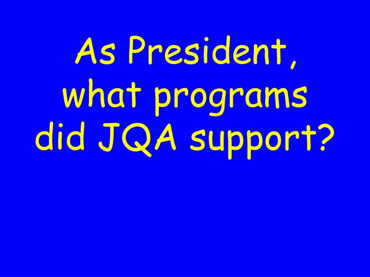 As President, what programs did JQA support?