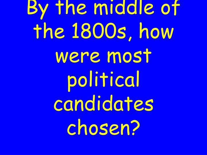 By the middle of the 1800s, how were most political candidates chosen?