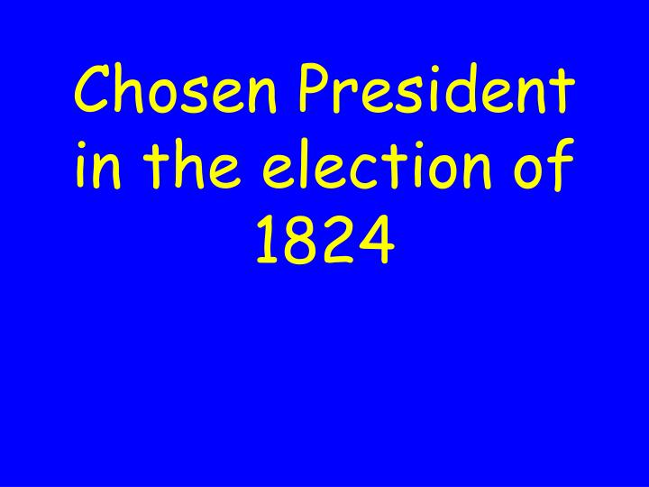 Chosen President in the election of 1824